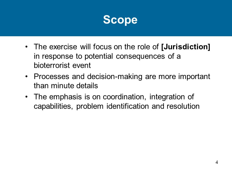 Scope The exercise will focus on the role of [Jurisdiction] in response to potential consequences of a bioterrorist event.